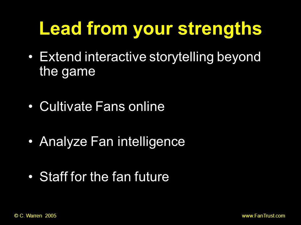 © C. Warren 2005 www.FanTrust.com Lead from your strengths Extend interactive storytelling beyond the game Cultivate Fans online Analyze Fan intellige