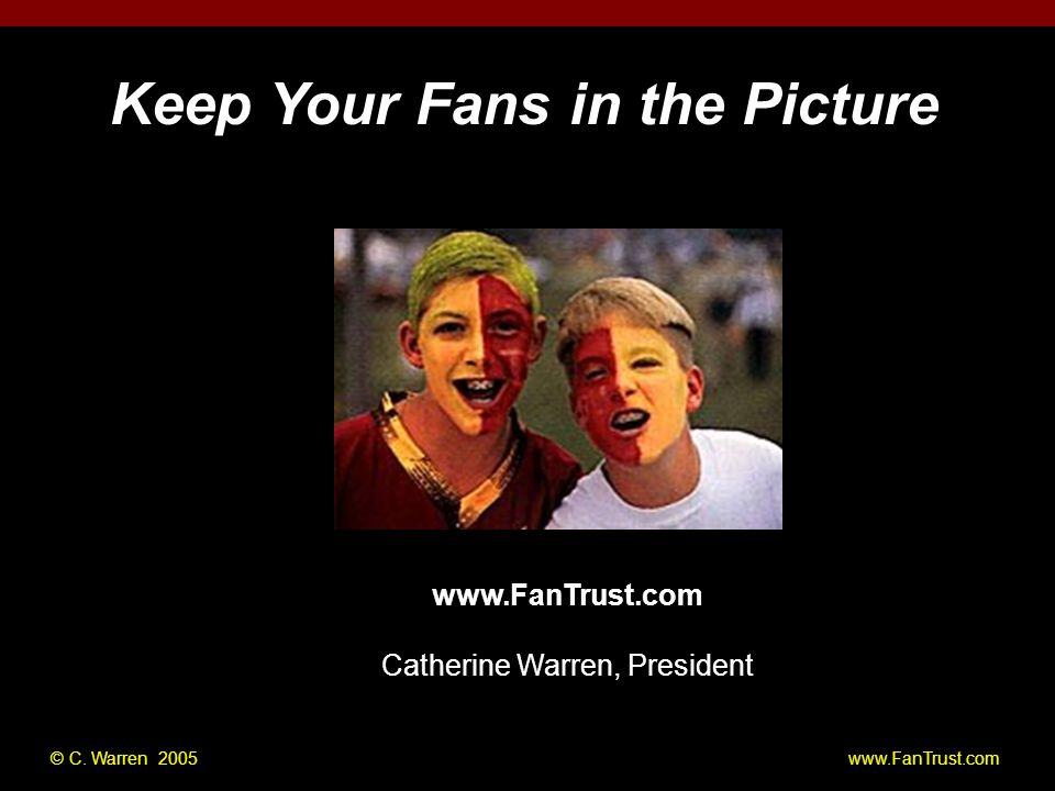 © C. Warren 2005 www.FanTrust.com www.FanTrust.com Catherine Warren, President Keep Your Fans in the Picture