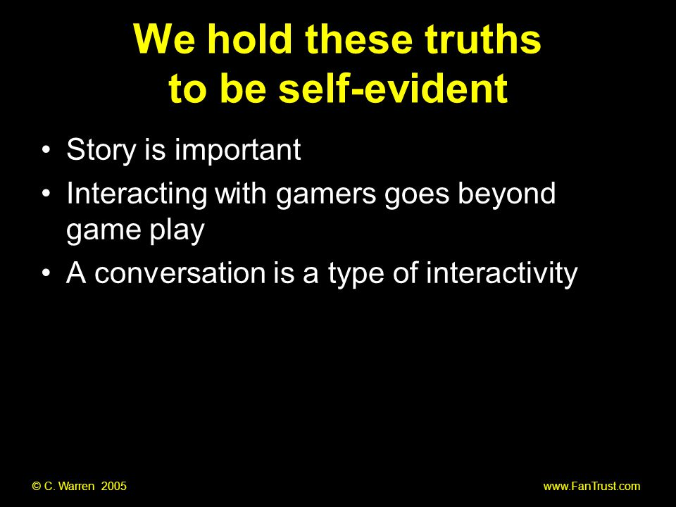 © C. Warren 2005 www.FanTrust.com We hold these truths to be self-evident Story is important Interacting with gamers goes beyond game play A conversat