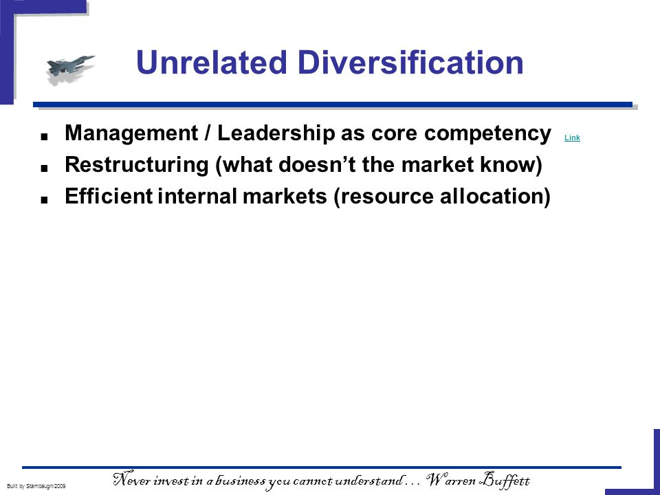 Unrelated Diversification Built by Stambaugh/2009 ■ Management / Leadership as core competency Link Link ■ Restructuring (what doesn't the market know) ■ Efficient internal markets (resource allocation) Never invest in a business you cannot understand … Warren Buffett