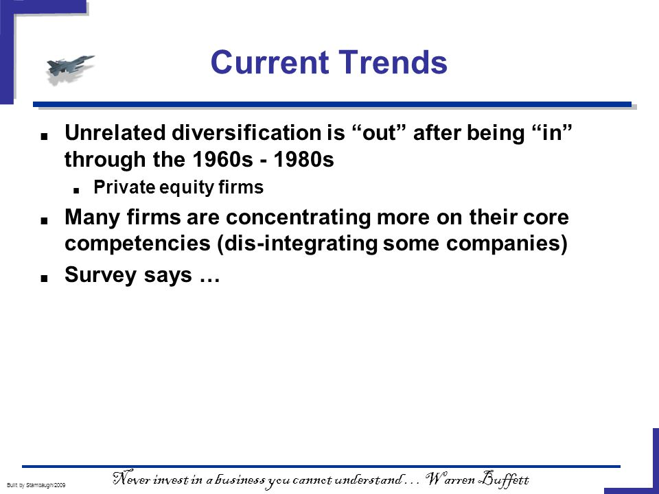 Current Trends Built by Stambaugh/2009 ■ Unrelated diversification is out after being in through the 1960s - 1980s ■ Private equity firms ■ Many firms are concentrating more on their core competencies (dis-integrating some companies) ■ Survey says … Never invest in a business you cannot understand … Warren Buffett