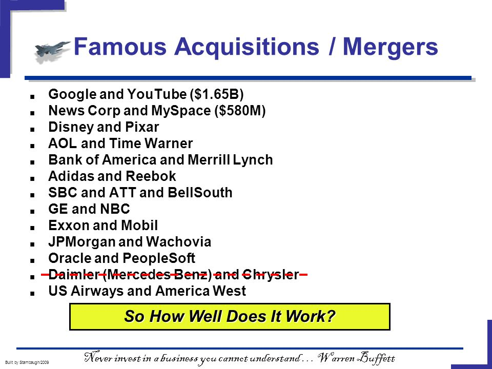 Famous Acquisitions / Mergers Built by Stambaugh/2009 ■ Google and YouTube ($1.65B) ■ News Corp and MySpace ($580M) ■ Disney and Pixar ■ AOL and Time Warner ■ Bank of America and Merrill Lynch ■ Adidas and Reebok ■ SBC and ATT and BellSouth ■ GE and NBC ■ Exxon and Mobil ■ JPMorgan and Wachovia ■ Oracle and PeopleSoft ■ Daimler (Mercedes Benz) and Chrysler ■ US Airways and America West So How Well Does It Work.