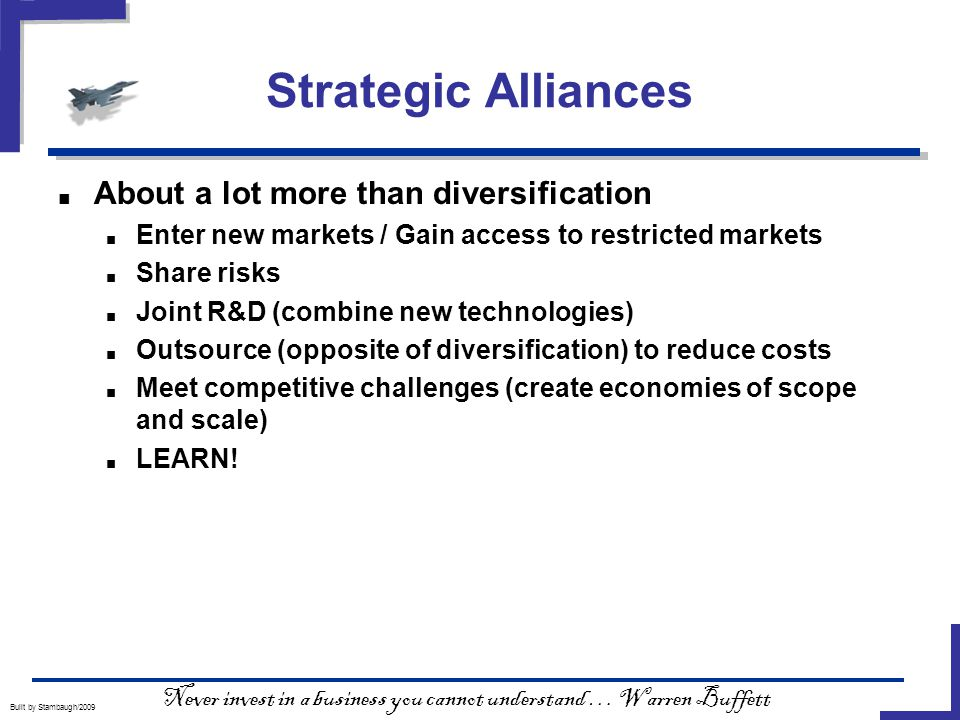 Strategic Alliances Built by Stambaugh/2009 ■ About a lot more than diversification ■ Enter new markets / Gain access to restricted markets ■ Share risks ■ Joint R&D (combine new technologies) ■ Outsource (opposite of diversification) to reduce costs ■ Meet competitive challenges (create economies of scope and scale) ■ LEARN.