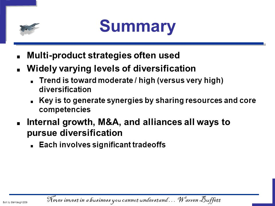 Summary Built by Stambaugh/2009 ■ Multi-product strategies often used ■ Widely varying levels of diversification ■ Trend is toward moderate / high (versus very high) diversification ■ Key is to generate synergies by sharing resources and core competencies ■ Internal growth, M&A, and alliances all ways to pursue diversification ■ Each involves significant tradeoffs Never invest in a business you cannot understand … Warren Buffett