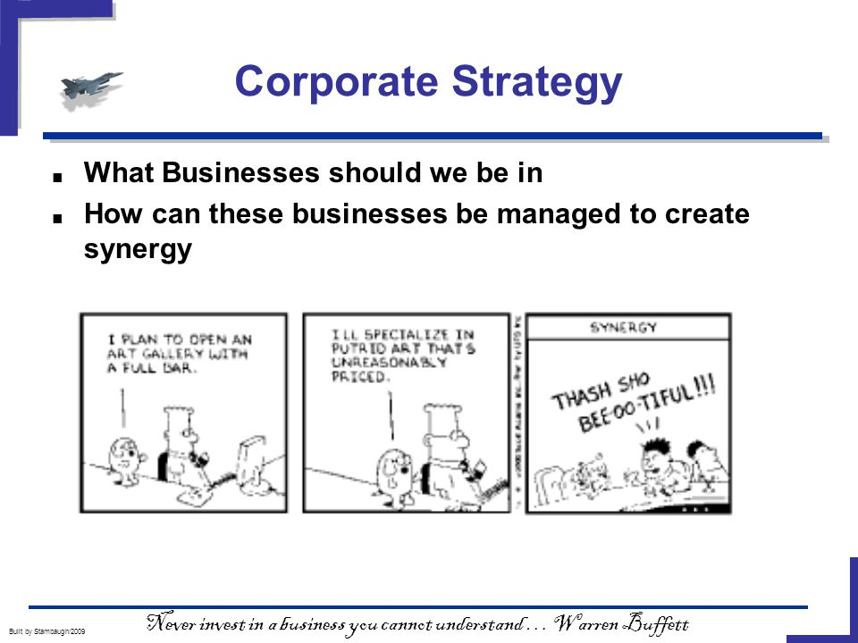 Corporate Strategy Built by Stambaugh/2009 ■ What Businesses should we be in ■ How can these businesses be managed to create synergy Never invest in a business you cannot understand … Warren Buffett