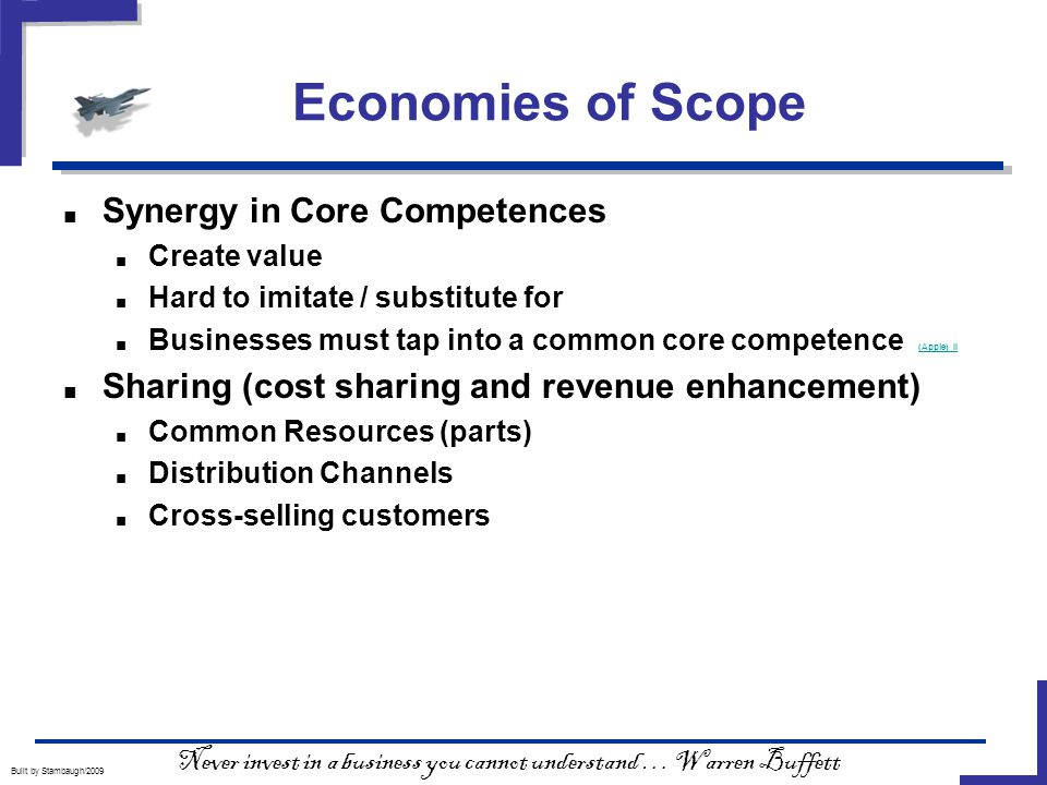 Economies of Scope Built by Stambaugh/2009 ■ Synergy in Core Competences ■ Create value ■ Hard to imitate / substitute for ■ Businesses must tap into a common core competence (Apple) II (Apple) II ■ Sharing (cost sharing and revenue enhancement) ■ Common Resources (parts) ■ Distribution Channels ■ Cross-selling customers Never invest in a business you cannot understand … Warren Buffett