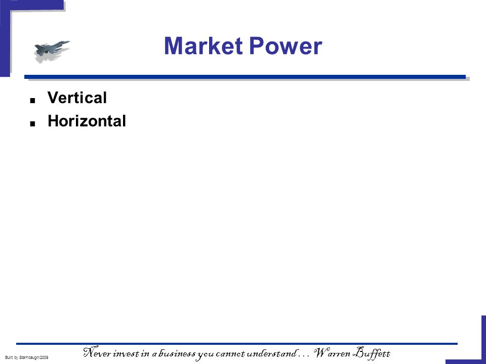 Market Power Built by Stambaugh/2009 ■ Vertical ■ Horizontal Never invest in a business you cannot understand … Warren Buffett