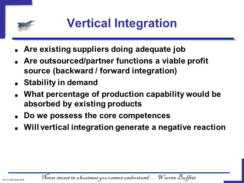 Vertical Integration Built by Stambaugh/2009 ■ Are existing suppliers doing adequate job ■ Are outsourced/partner functions a viable profit source (backward / forward integration) ■ Stability in demand ■ What percentage of production capability would be absorbed by existing products ■ Do we possess the core competences ■ Will vertical integration generate a negative reaction Never invest in a business you cannot understand … Warren Buffett
