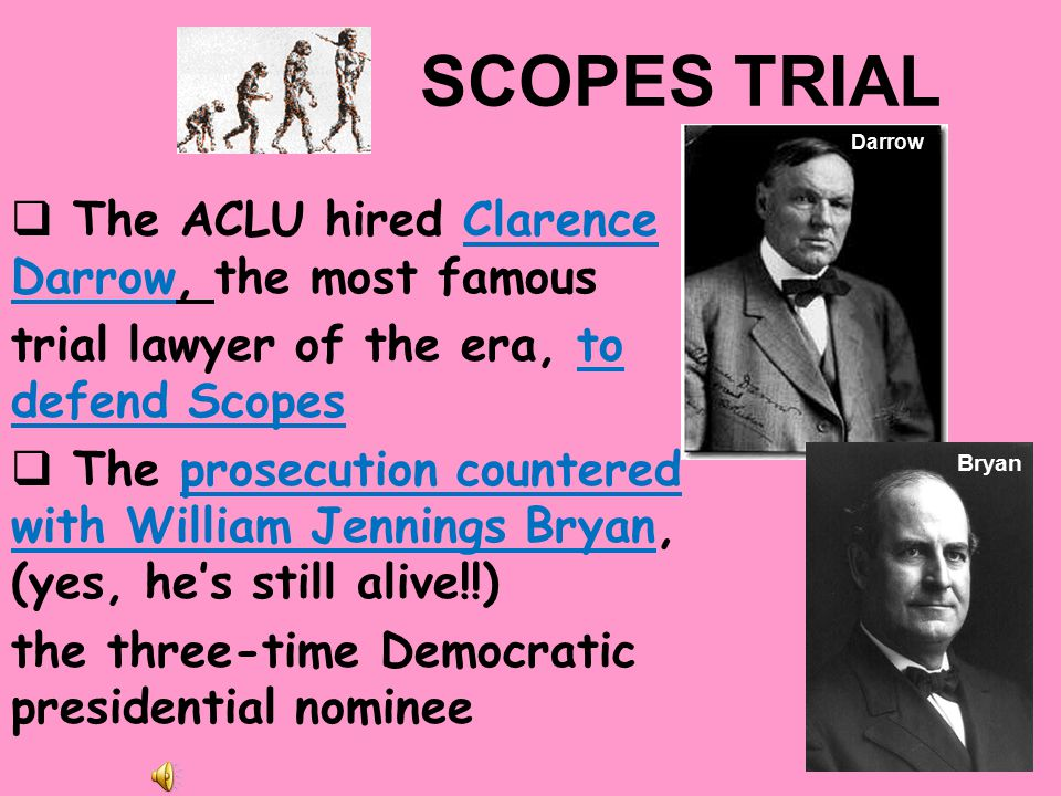 (6) SCOPES TRIAL  In March 1925, Tennessee passed the nation's first law that made it a crime to teach evolution  The ACLU promised to defend any teacher willing to challenge the law – John Scopes did Scopes was a biology teacher who dared to teach his students that man derived from lower species