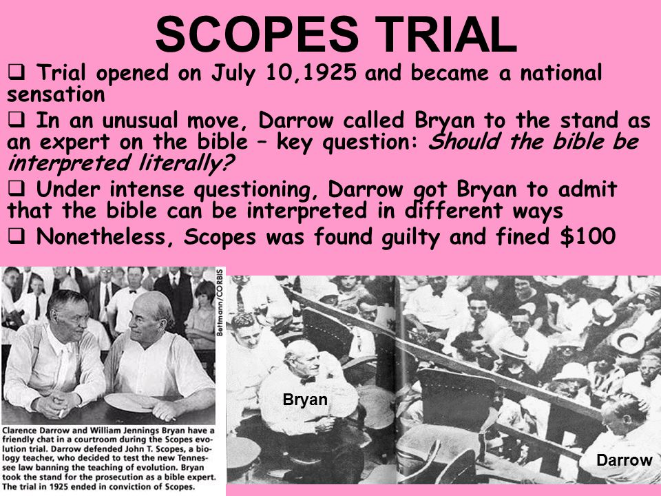 SCOPES TRIAL  The ACLU hired Clarence Darrow, the most famous trial lawyer of the era, to defend Scopes  The prosecution countered with William Jennings Bryan, (yes, he's still alive!!) the three-time Democratic presidential nominee Darrow Bryan