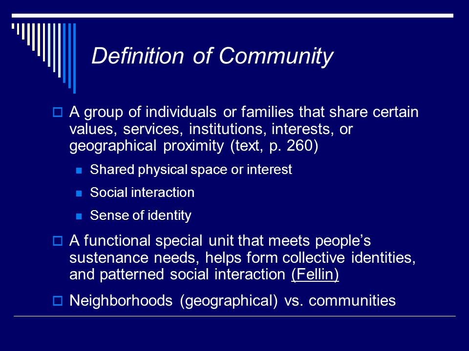 Definition of Community  A group of individuals or families that share certain values, services, institutions, interests, or geographical proximity (text, p.
