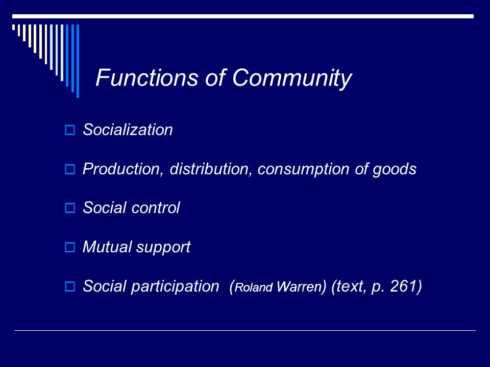Functions of Community  Socialization  Production, distribution, consumption of goods  Social control  Mutual support  Social participation ( Roland Warren ) (text, p.