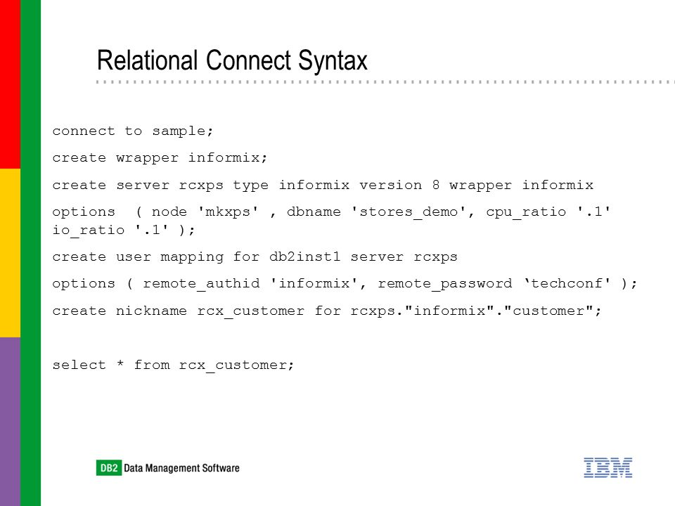 Relational Connect Syntax connect to sample; create wrapper informix; create server rcxps type informix version 8 wrapper informix options ( node mkxps , dbname stores_demo , cpu_ratio .1 io_ratio .1 ); create user mapping for db2inst1 server rcxps options ( remote_authid informix , remote_password 'techconf ); create nickname rcx_customer for rcxps. informix . customer ; select * from rcx_customer;