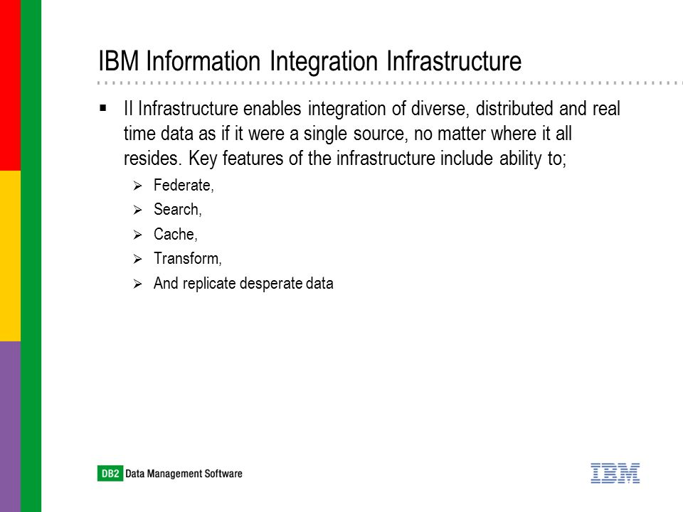 IBM Information Integration Infrastructure  II Infrastructure enables integration of diverse, distributed and real time data as if it were a single source, no matter where it all resides.