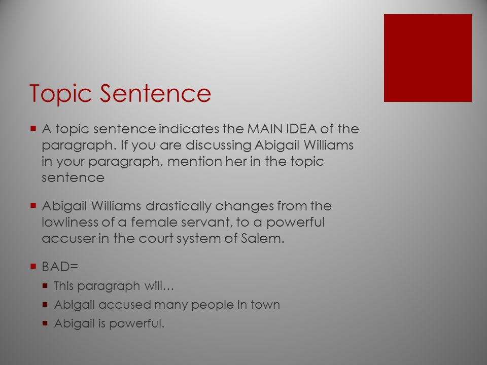 Topic Sentence  A topic sentence indicates the MAIN IDEA of the paragraph. If you are discussing Abigail Williams in your paragraph, mention her in t