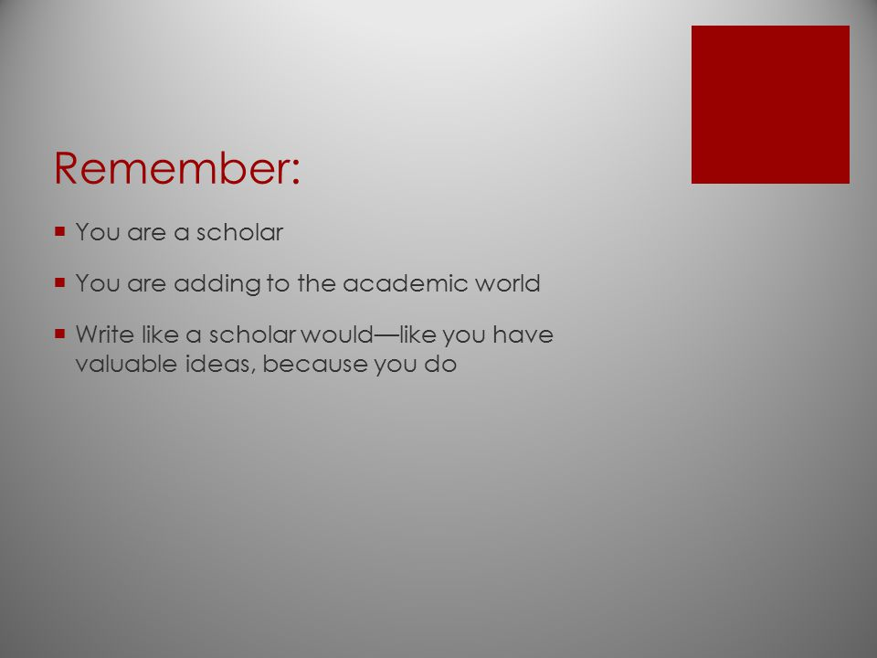 Remember:  You are a scholar  You are adding to the academic world  Write like a scholar would—like you have valuable ideas, because you do