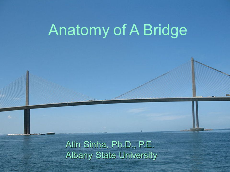 Anatomy of A Bridge Atin Sinha, Ph.D., P.E.