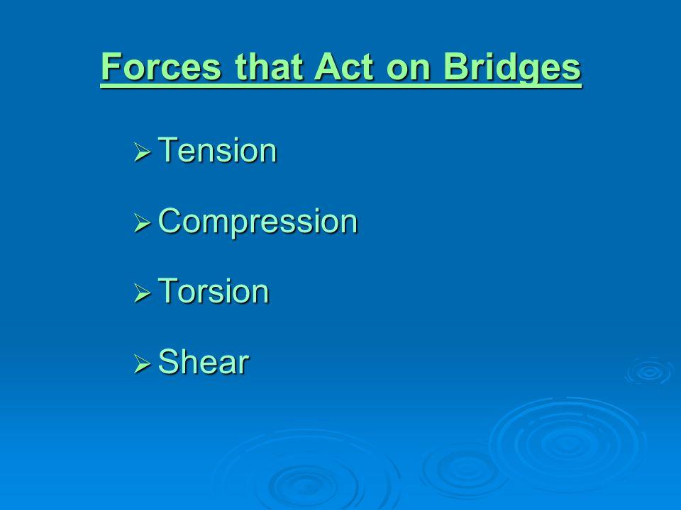 Forces that Act on Bridges Forces that Act on Bridges  Tension  Compression  Torsion  Shear