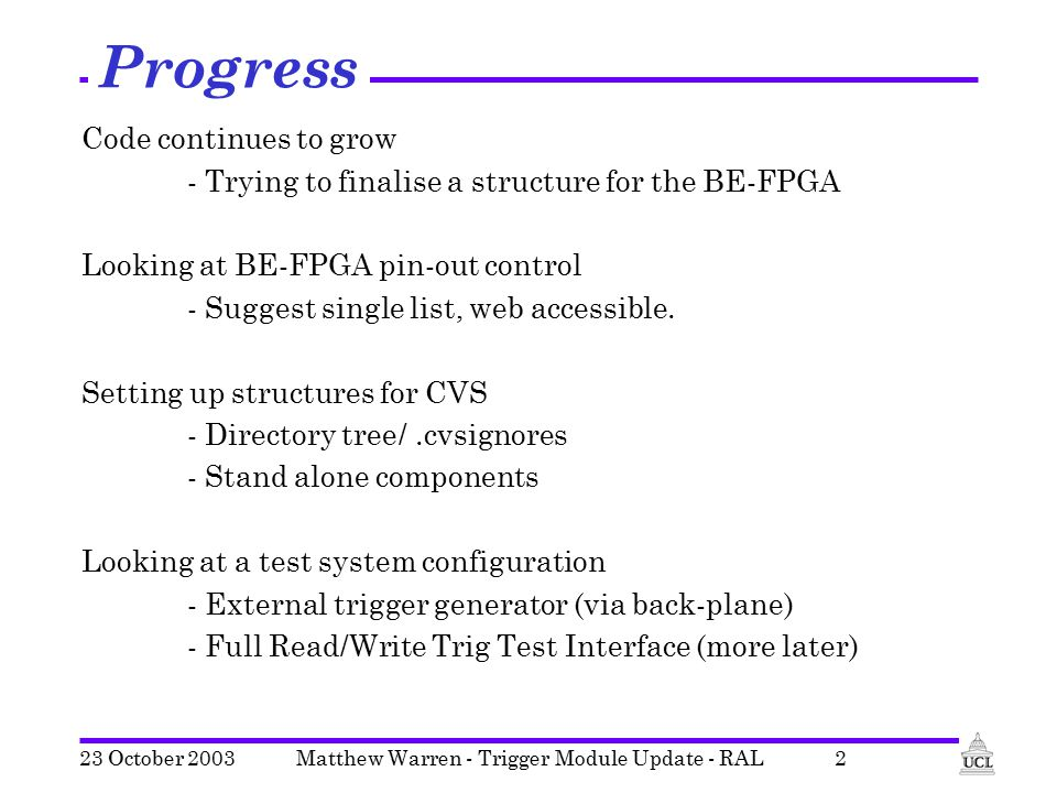 Matthew Warren - Trigger Module Update - RAL2 Progress Code continues to grow - Trying to finalise a structure for the BE-FPGA Looking at BE-FPGA pin-out control - Suggest single list, web accessible.
