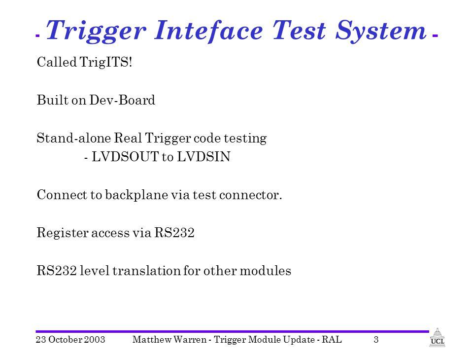 23 October 2003Matthew Warren - Trigger Module Update - RAL3 Trigger Inteface Test System Called TrigITS! Built on Dev-Board Stand-alone Real Trigger
