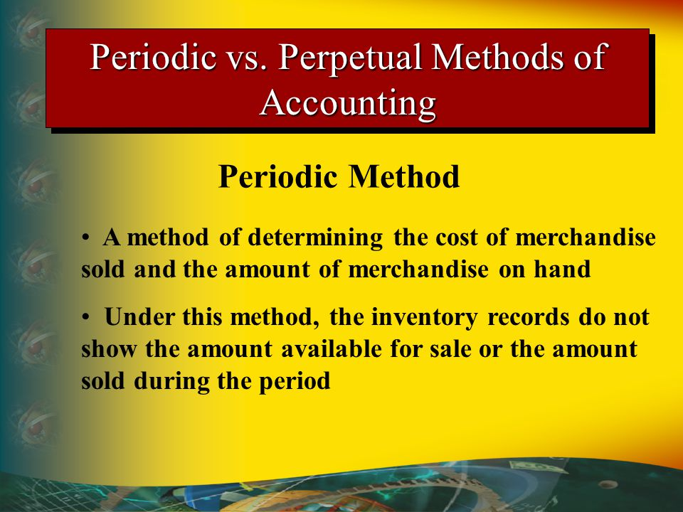 Periodic vs. Perpetual Methods of Accounting Periodic Method A method of determining the cost of merchandise sold and the amount of merchandise on han