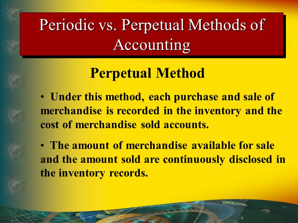 Under this method, each purchase and sale of merchandise is recorded in the inventory and the cost of merchandise sold accounts.