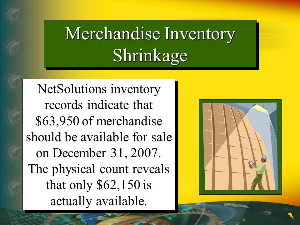 Merchandise Inventory Shrinkage NetSolutions inventory records indicate that $63,950 of merchandise should be available for sale on December 31, 2007.