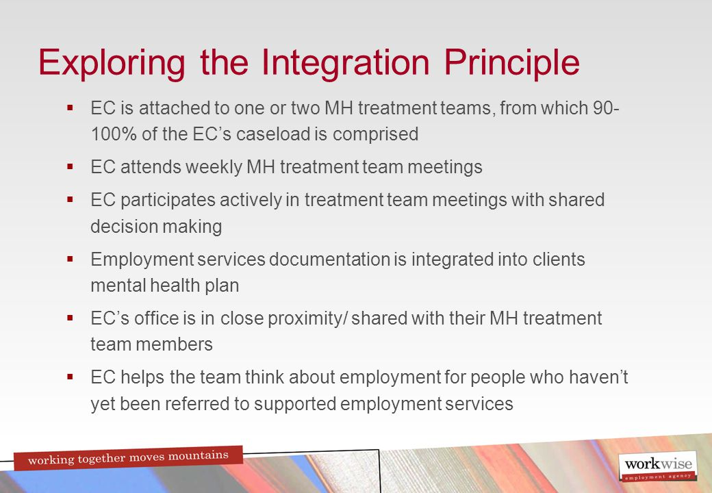 Exploring the Integration Principle  EC is attached to one or two MH treatment teams, from which 90- 100% of the EC's caseload is comprised  EC attends weekly MH treatment team meetings  EC participates actively in treatment team meetings with shared decision making  Employment services documentation is integrated into clients mental health plan  EC's office is in close proximity/ shared with their MH treatment team members  EC helps the team think about employment for people who haven't yet been referred to supported employment services