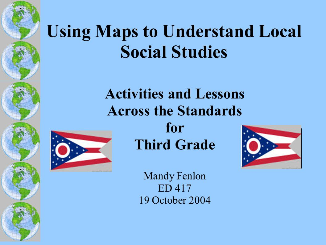 Using Maps to Understand Local Social Studies Activities and Lessons Across the Standards for Third Grade Mandy Fenlon ED 417 19 October 2004