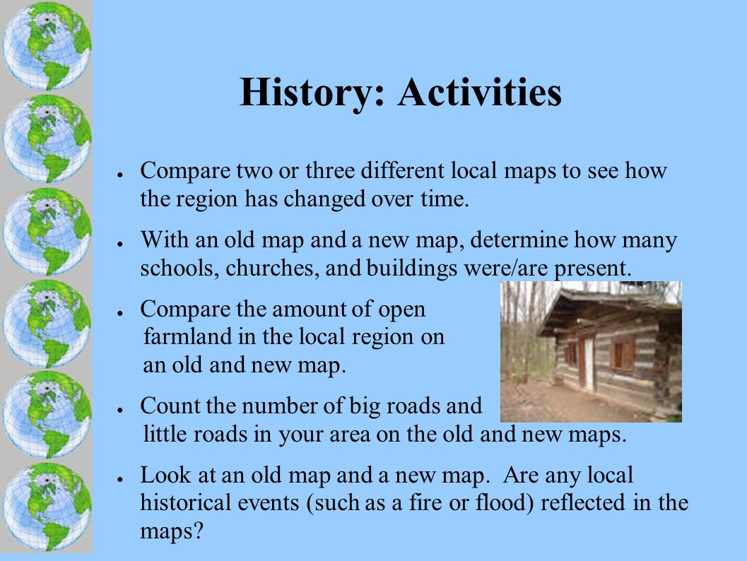 History: Activities ● Compare two or three different local maps to see how the region has changed over time.