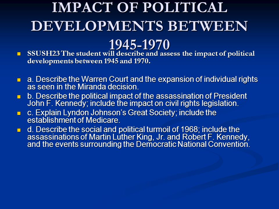 IMPACT OF POLITICAL DEVELOPMENTS BETWEEN 1945-1970 SSUSH23 The student will describe and assess the impact of political developments between 1945 and 1970.