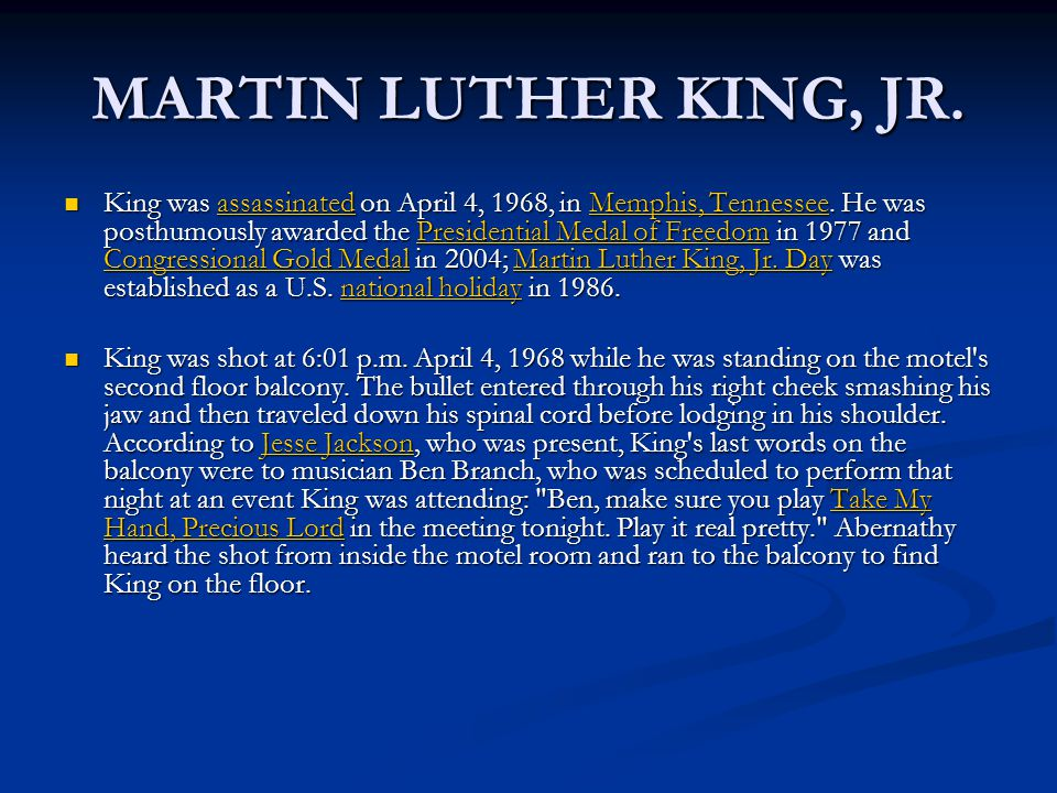 MARTIN LUTHER KING, JR. King was assassinated on April 4, 1968, in Memphis, Tennessee.