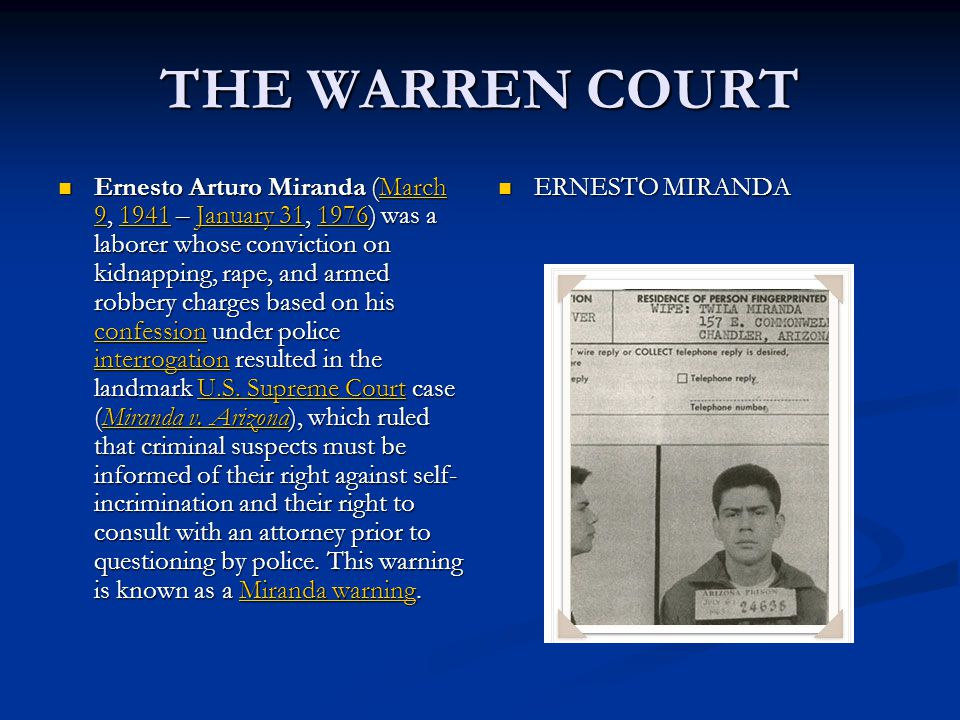 THE WARREN COURT Ernesto Arturo Miranda (March 9, 1941 – January 31, 1976) was a laborer whose conviction on kidnapping, rape, and armed robbery charges based on his confession under police interrogation resulted in the landmark U.S.