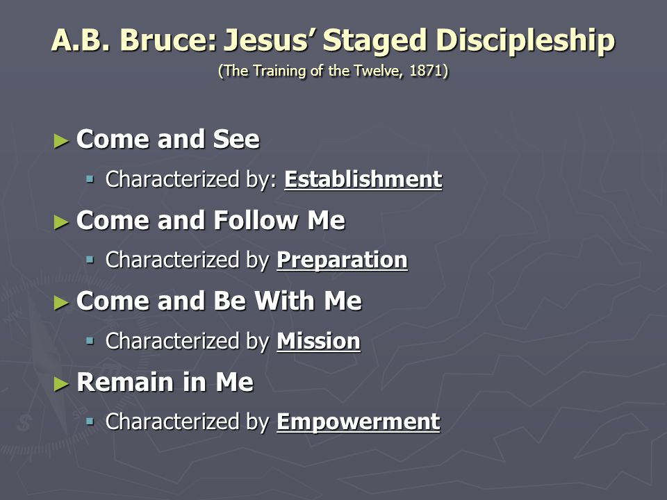 A.B. Bruce: Jesus' Staged Discipleship (The Training of the Twelve, 1871) ► Come and See  Characterized by: Establishment ► Come and Follow Me  Char
