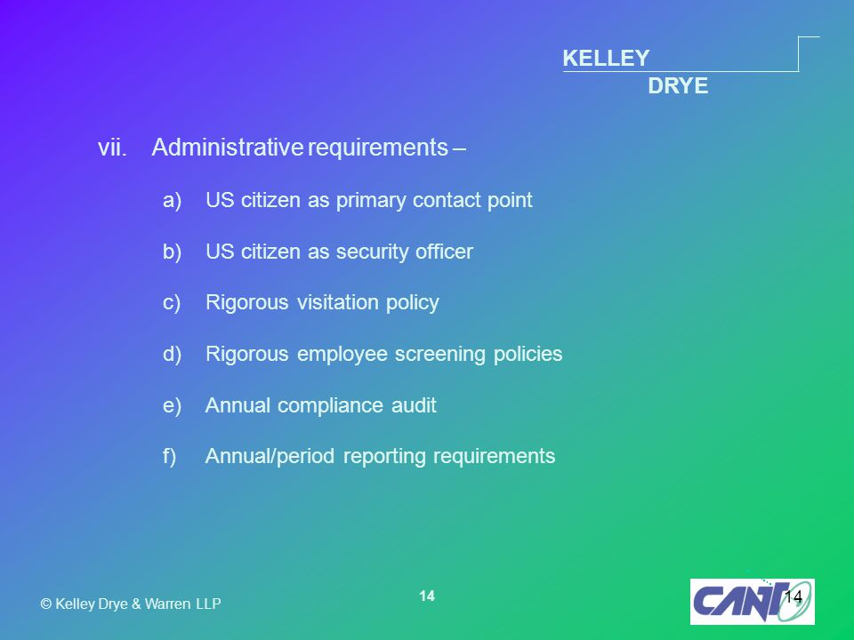 KELLEY DRYE © Kelley Drye & Warren LLP 14 vii.Administrative requirements – a)US citizen as primary contact point b)US citizen as security officer c)Rigorous visitation policy d)Rigorous employee screening policies e)Annual compliance audit f)Annual/period reporting requirements