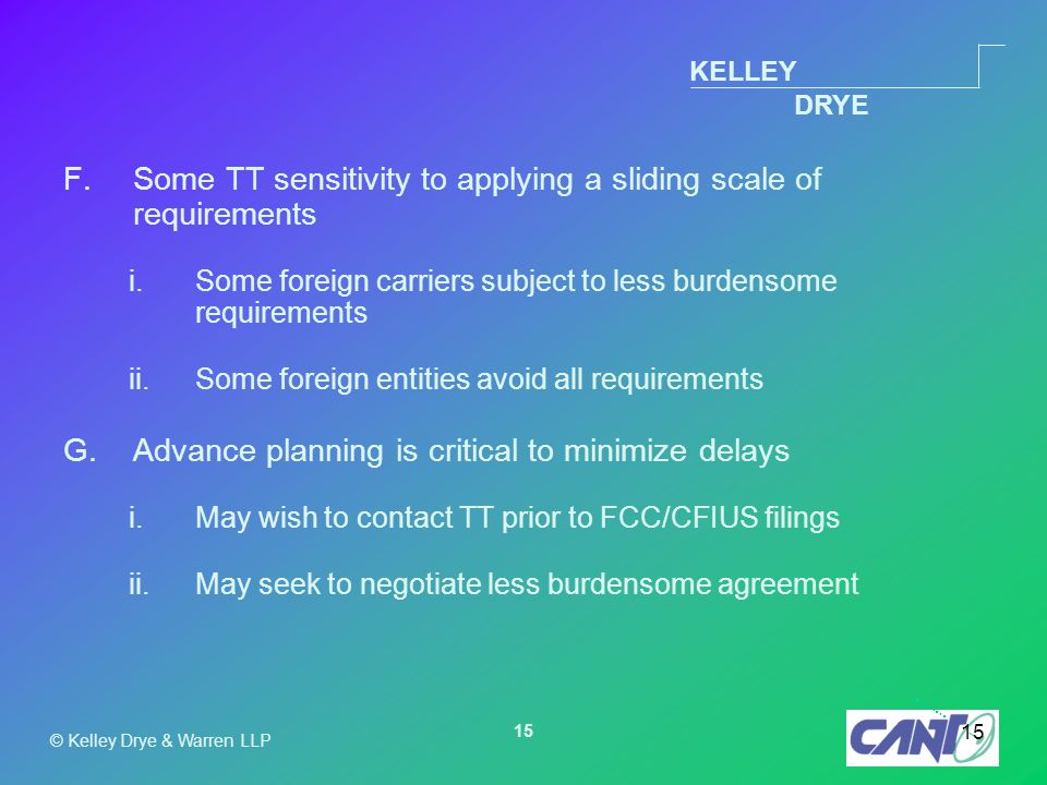KELLEY DRYE © Kelley Drye & Warren LLP 15 F.Some TT sensitivity to applying a sliding scale of requirements i.Some foreign carriers subject to less burdensome requirements ii.Some foreign entities avoid all requirements G.Advance planning is critical to minimize delays i.May wish to contact TT prior to FCC/CFIUS filings ii.May seek to negotiate less burdensome agreement
