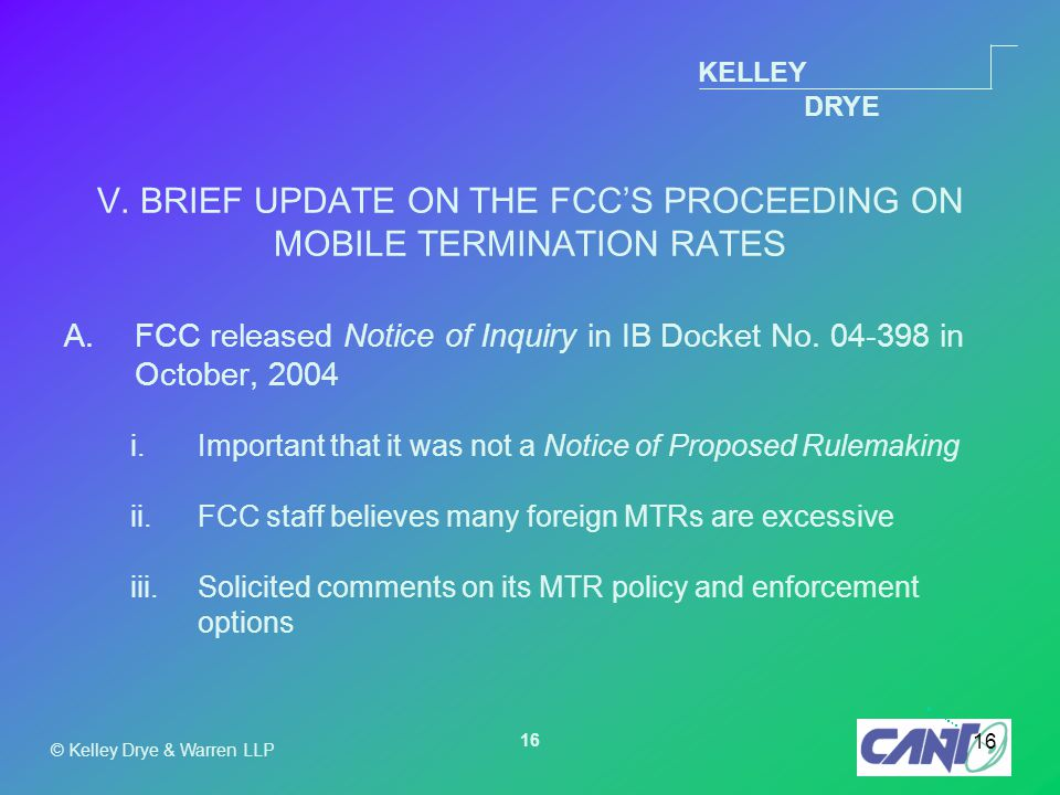 KELLEY DRYE © Kelley Drye & Warren LLP 16 V. BRIEF UPDATE ON THE FCC'S PROCEEDING ON MOBILE TERMINATION RATES A.FCC released Notice of Inquiry in IB D