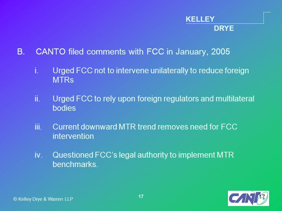 KELLEY DRYE © Kelley Drye & Warren LLP 17 B.CANTO filed comments with FCC in January, 2005 i.Urged FCC not to intervene unilaterally to reduce foreign MTRs ii.Urged FCC to rely upon foreign regulators and multilateral bodies iii.Current downward MTR trend removes need for FCC intervention iv.Questioned FCC's legal authority to implement MTR benchmarks.