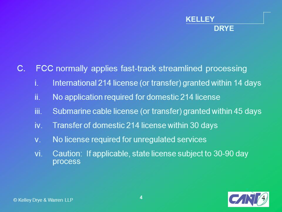 KELLEY DRYE © Kelley Drye & Warren LLP 4 4 C.FCC normally applies fast-track streamlined processing i.International 214 license (or transfer) granted within 14 days ii.No application required for domestic 214 license iii.Submarine cable license (or transfer) granted within 45 days iv.Transfer of domestic 214 license within 30 days v.No license required for unregulated services vi.Caution: If applicable, state license subject to 30-90 day process