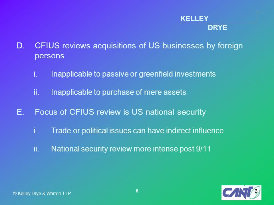 KELLEY DRYE © Kelley Drye & Warren LLP 6 6 D.CFIUS reviews acquisitions of US businesses by foreign persons i.Inapplicable to passive or greenfield investments ii.Inapplicable to purchase of mere assets E.Focus of CFIUS review is US national security i.Trade or political issues can have indirect influence ii.National security review more intense post 9/11