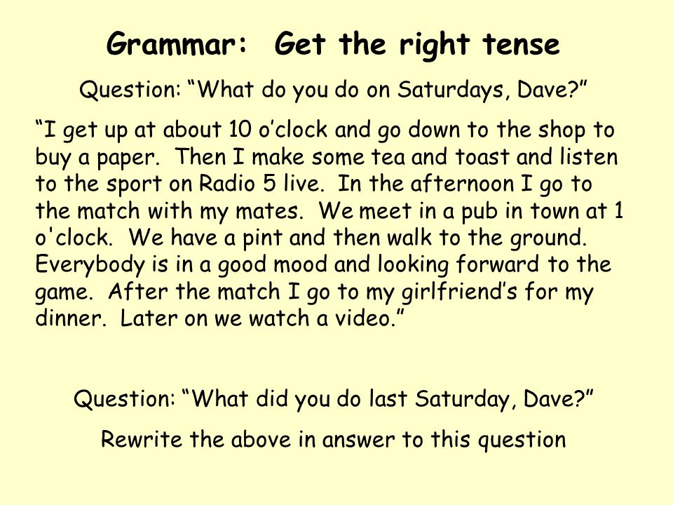 """Grammar: Get the right tense Question: """"What do you do on Saturdays, Dave?"""" """"I get up at about 10 o'clock and go down to the shop to buy a paper. Then"""