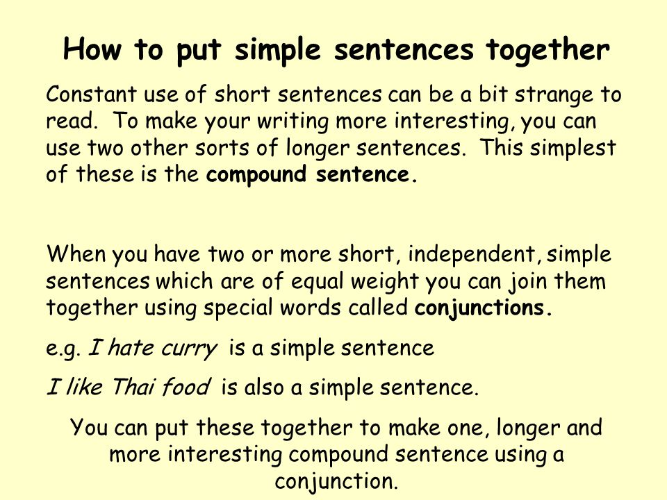 How to put simple sentences together Constant use of short sentences can be a bit strange to read. To make your writing more interesting, you can use