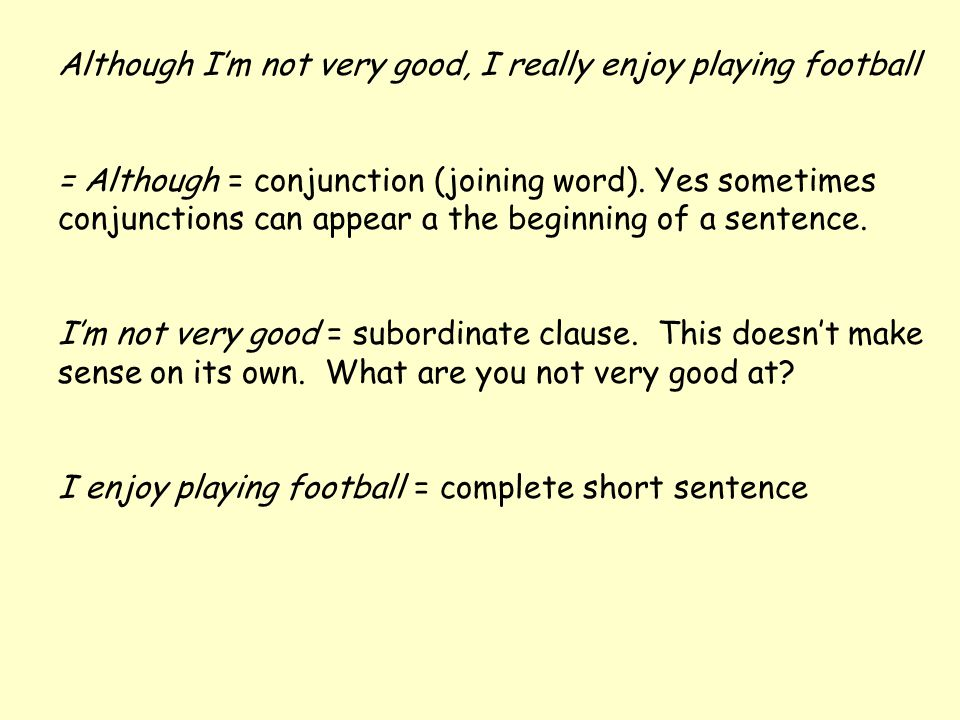 Although I'm not very good, I really enjoy playing football = Although = conjunction (joining word). Yes sometimes conjunctions can appear a the begin
