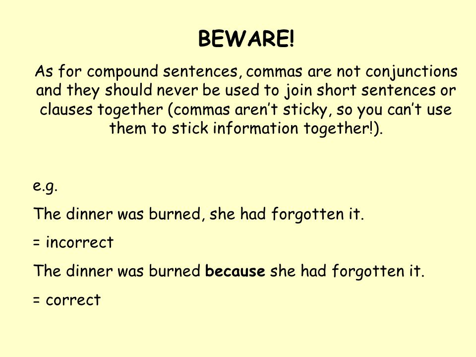 BEWARE! As for compound sentences, commas are not conjunctions and they should never be used to join short sentences or clauses together (commas aren'