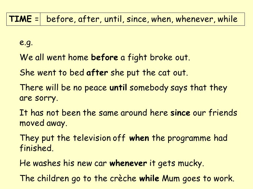 TIME = before, after, until, since, when, whenever, while e.g. We all went home before a fight broke out. She went to bed after she put the cat out. T