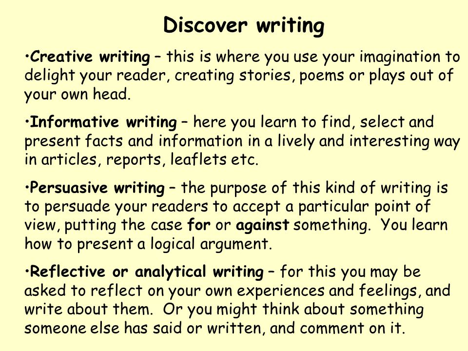 Discover writing Creative writing – this is where you use your imagination to delight your reader, creating stories, poems or plays out of your own he