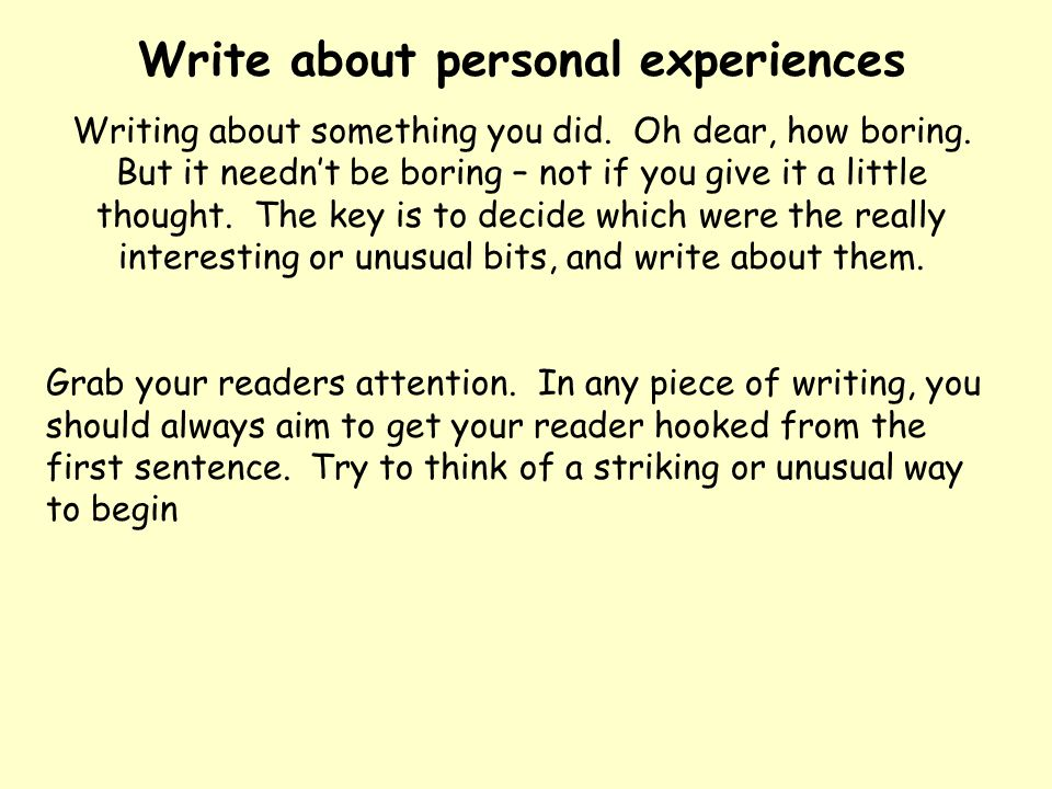 Write about personal experiences Writing about something you did. Oh dear, how boring. But it needn't be boring – not if you give it a little thought.