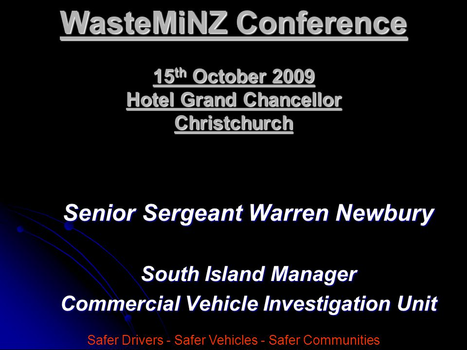 Senior Sergeant Warren Newbury South Island Manager Commercial Vehicle Investigation Unit Safer Drivers - Safer Vehicles - Safer Communities WasteMiNZ