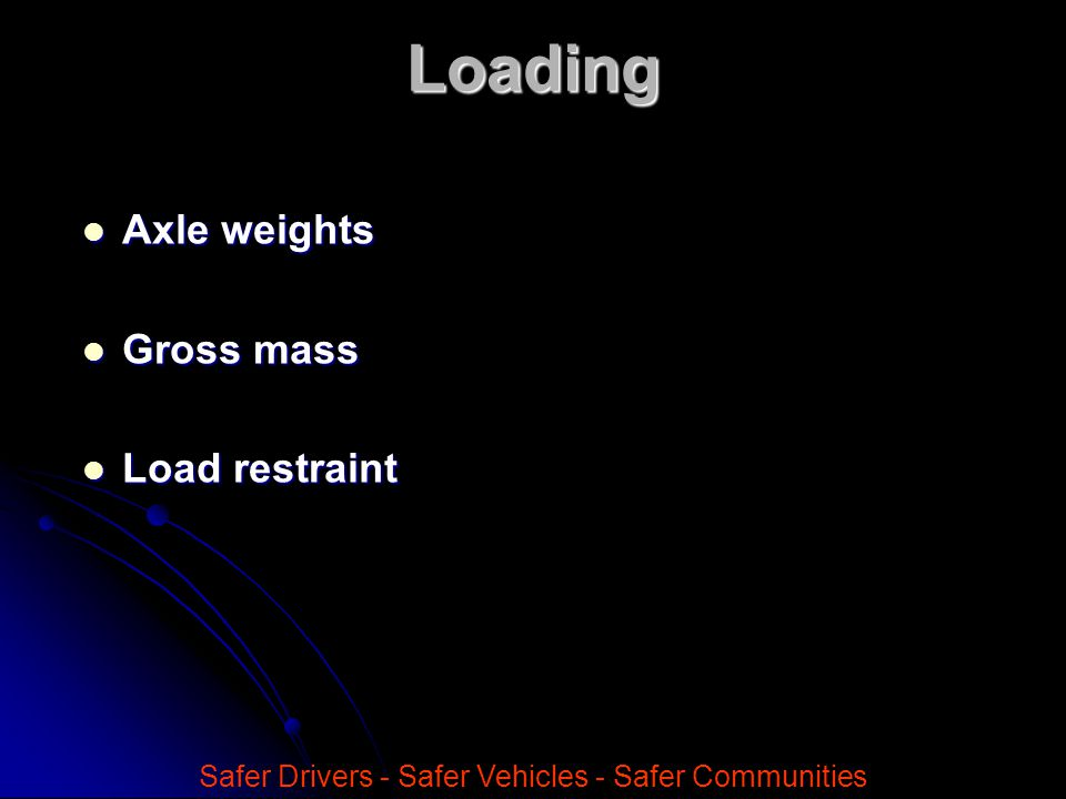 Axle weights Axle weights Gross mass Gross mass Load restraint Load restraint Safer Drivers - Safer Vehicles - Safer CommunitiesLoading