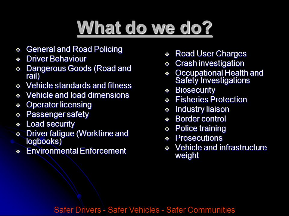 What do we do?  General and Road Policing  Driver Behaviour  Dangerous Goods (Road and rail)  Vehicle standards and fitness  Vehicle and load dim